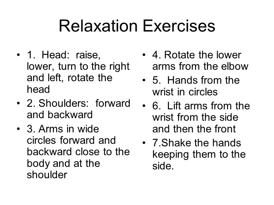 Relaxation Exercises 1. Head: raise, lower, turn to the right and left, rotate the head 2. Shoulders: forward and backward 3. Arms in wide circles for