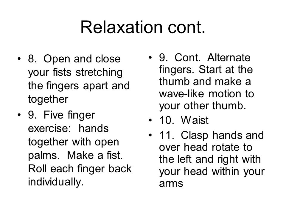 Relaxation cont. 8. Open and close your fists stretching the fingers apart and together 9. Five finger exercise: hands together with open palms. Make