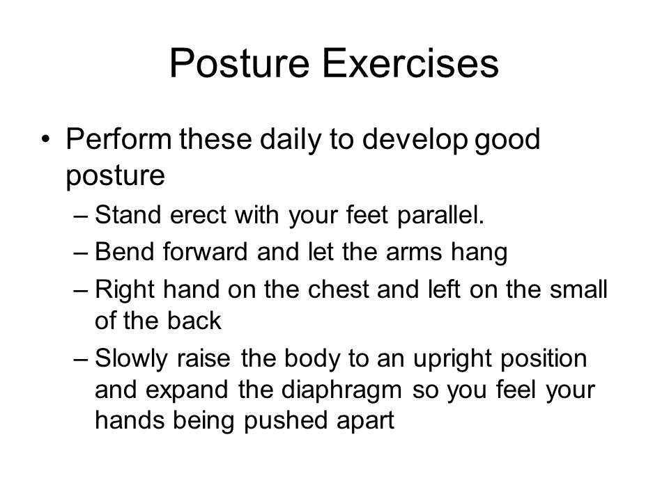 Posture Exercises Perform these daily to develop good posture –Stand erect with your feet parallel. –Bend forward and let the arms hang –Right hand on