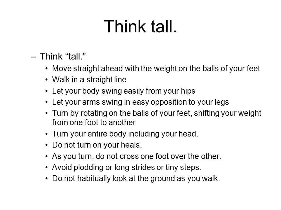 """Think tall. –Think """"tall."""" Move straight ahead with the weight on the balls of your feet Walk in a straight line Let your body swing easily from your"""