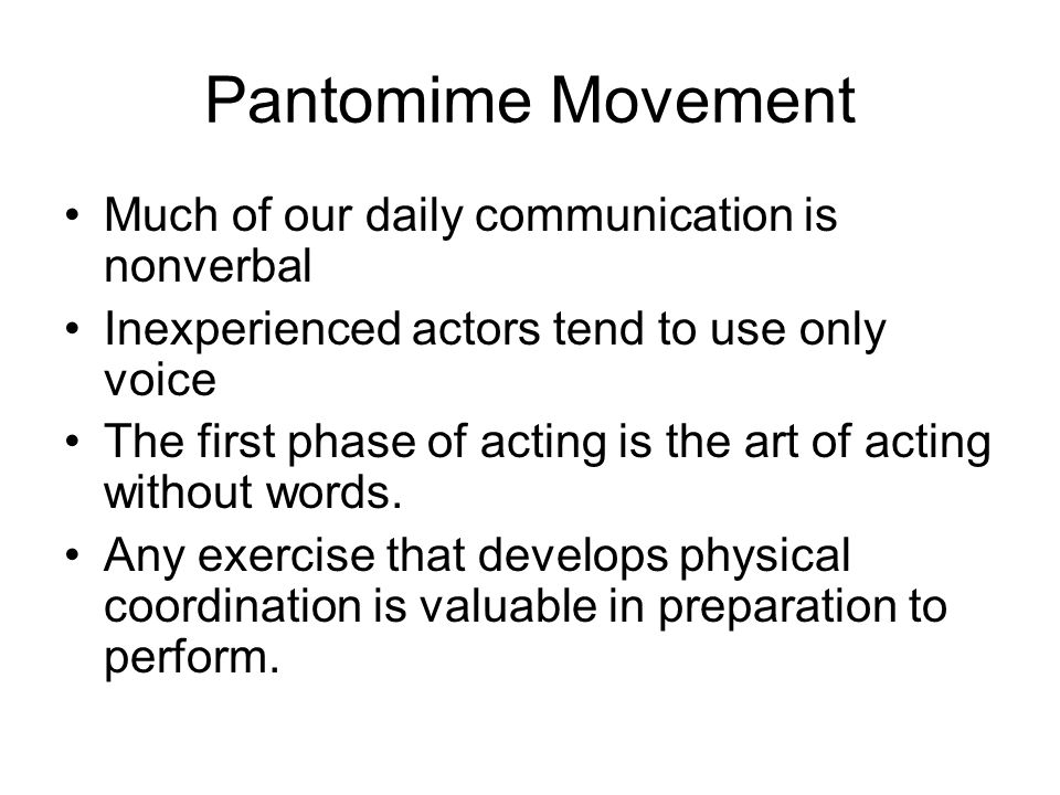 Pantomime Movement Much of our daily communication is nonverbal Inexperienced actors tend to use only voice The first phase of acting is the art of ac