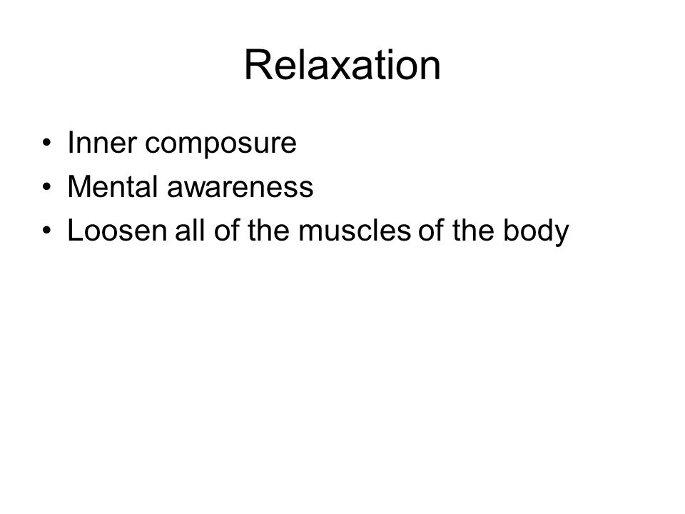 Relaxation Inner composure Mental awareness Loosen all of the muscles of the body