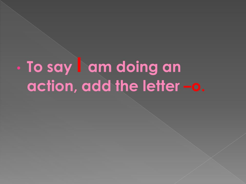 To say I am doing an action, add the letter –o.
