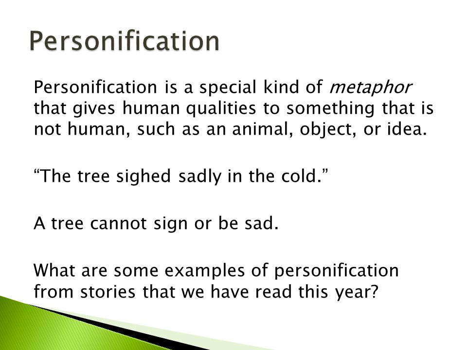 "Personification is a special kind of metaphor that gives human qualities to something that is not human, such as an animal, object, or idea. ""The tree"