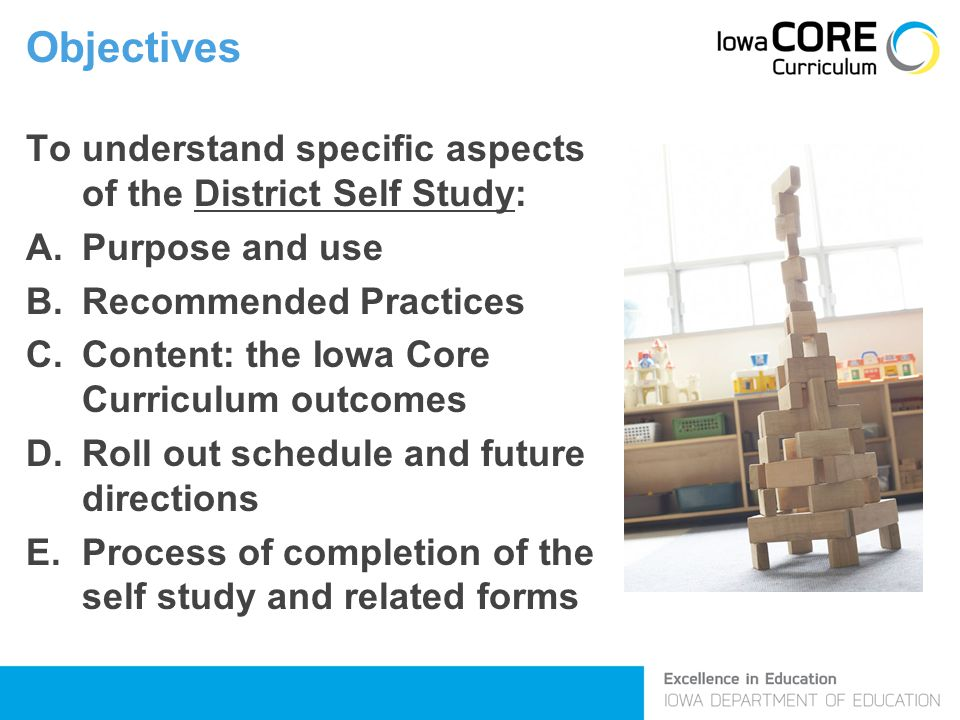 Objectives To understand specific aspects of the District Self Study: A.Purpose and use B.Recommended Practices C.Content: the Iowa Core Curriculum ou