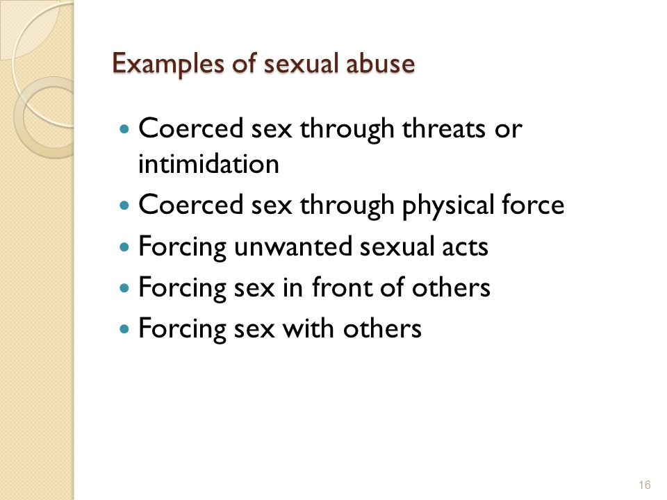 Examples of sexual abuse Coerced sex through threats or intimidation Coerced sex through physical force Forcing unwanted sexual acts Forcing sex in fr