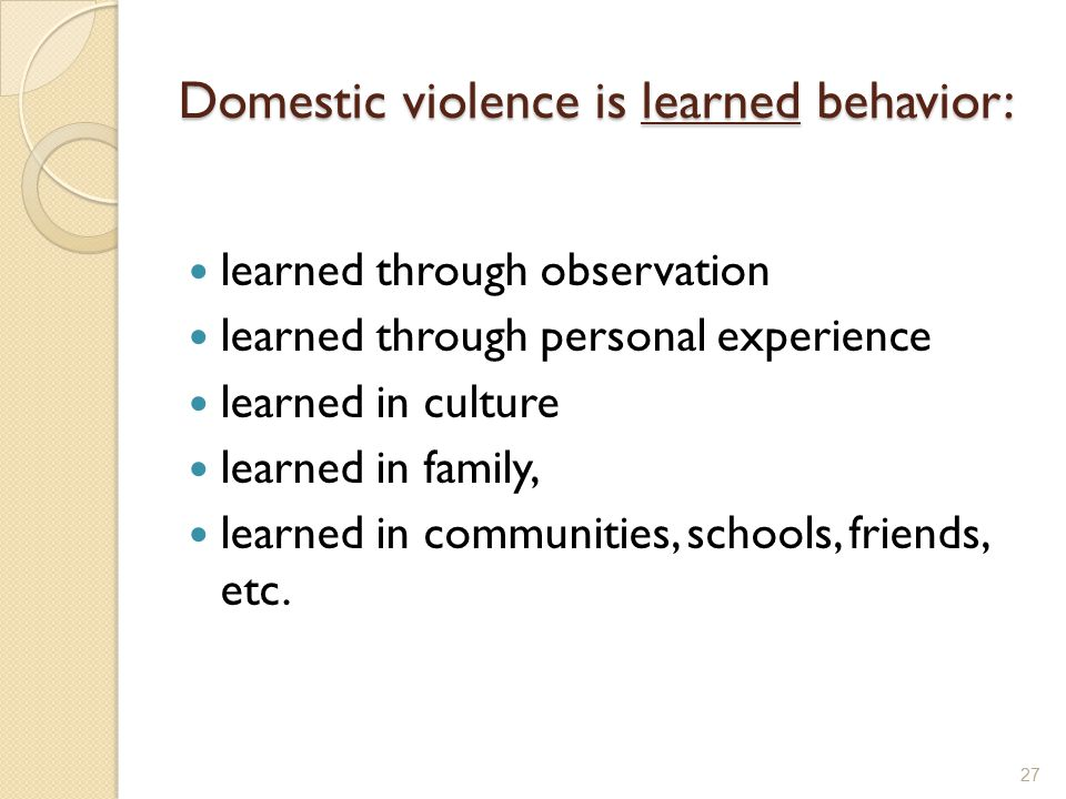 Domestic violence is learned behavior: learned through observation learned through personal experience learned in culture learned in family, learned i