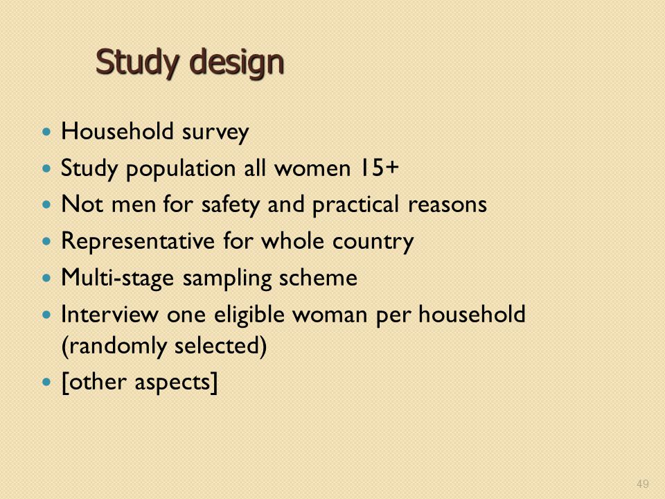 Study design Household survey Study population all women 15+ Not men for safety and practical reasons Representative for whole country Multi-stage sam