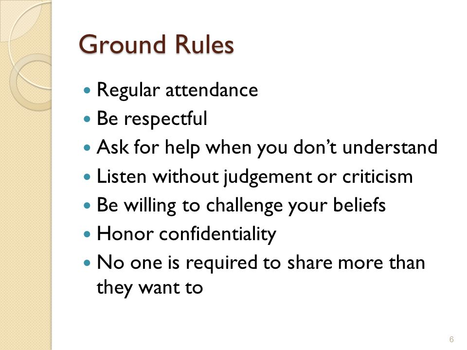 Ground Rules Regular attendance Be respectful Ask for help when you don't understand Listen without judgement or criticism Be willing to challenge you