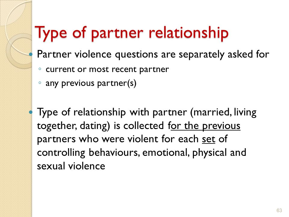 Partner violence questions are separately asked for ◦ current or most recent partner ◦ any previous partner(s) Type of relationship with partner (marr