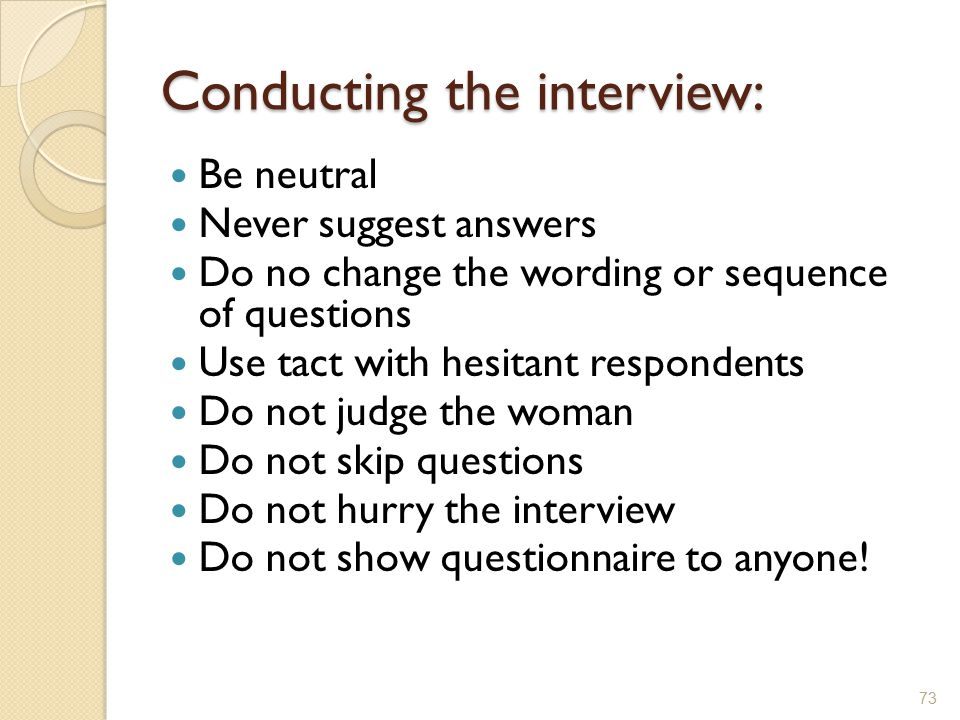 Conducting the interview: Be neutral Never suggest answers Do no change the wording or sequence of questions Use tact with hesitant respondents Do not