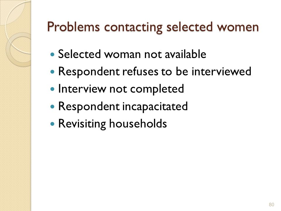 Problems contacting selected women Selected woman not available Respondent refuses to be interviewed Interview not completed Respondent incapacitated