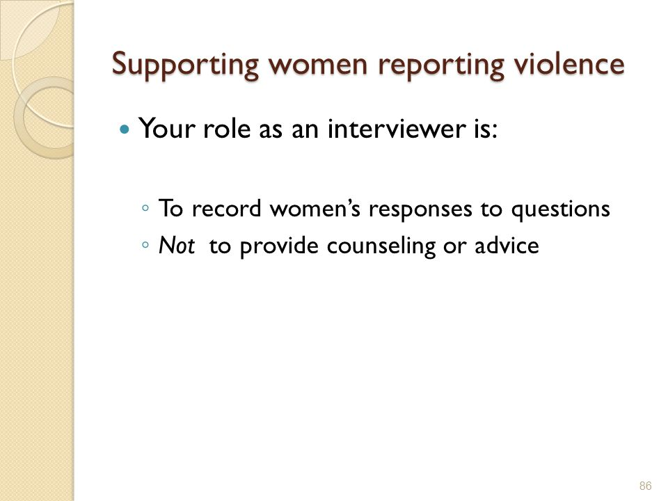 Supporting women reporting violence Your role as an interviewer is: ◦ To record women's responses to questions ◦ Not to provide counseling or advice 8