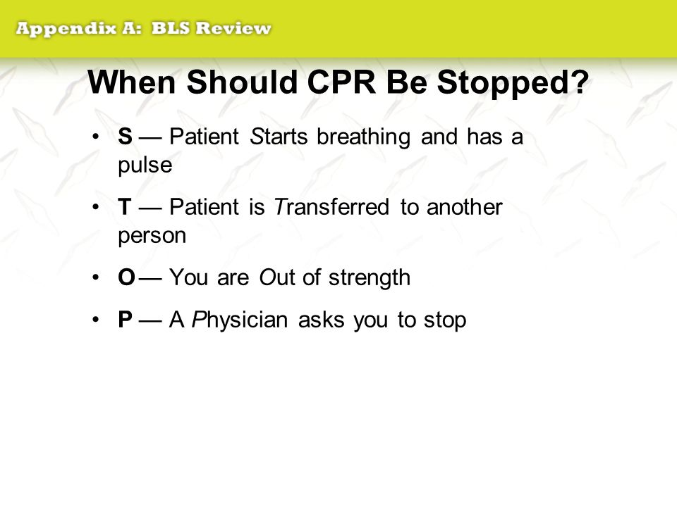 When Should CPR Be Stopped? S— Patient Starts breathing and has a pulse T— Patient is Transferred to another person O— You are Out of strength P— A Ph