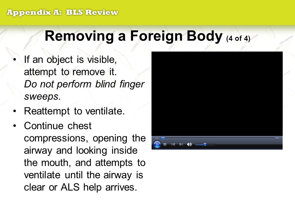 Removing a Foreign Body (4 of 4) If an object is visible, attempt to remove it. Do not perform blind finger sweeps. Reattempt to ventilate. Continue c