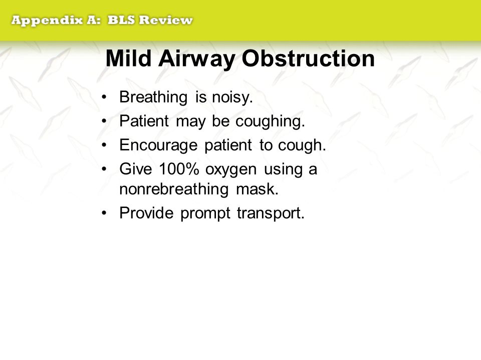 Mild Airway Obstruction Breathing is noisy. Patient may be coughing. Encourage patient to cough. Give 100% oxygen using a nonrebreathing mask. Provide
