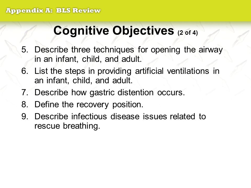 Cognitive Objectives (2 of 4) 5.Describe three techniques for opening the airway in an infant, child, and adult. 6.List the steps in providing artific
