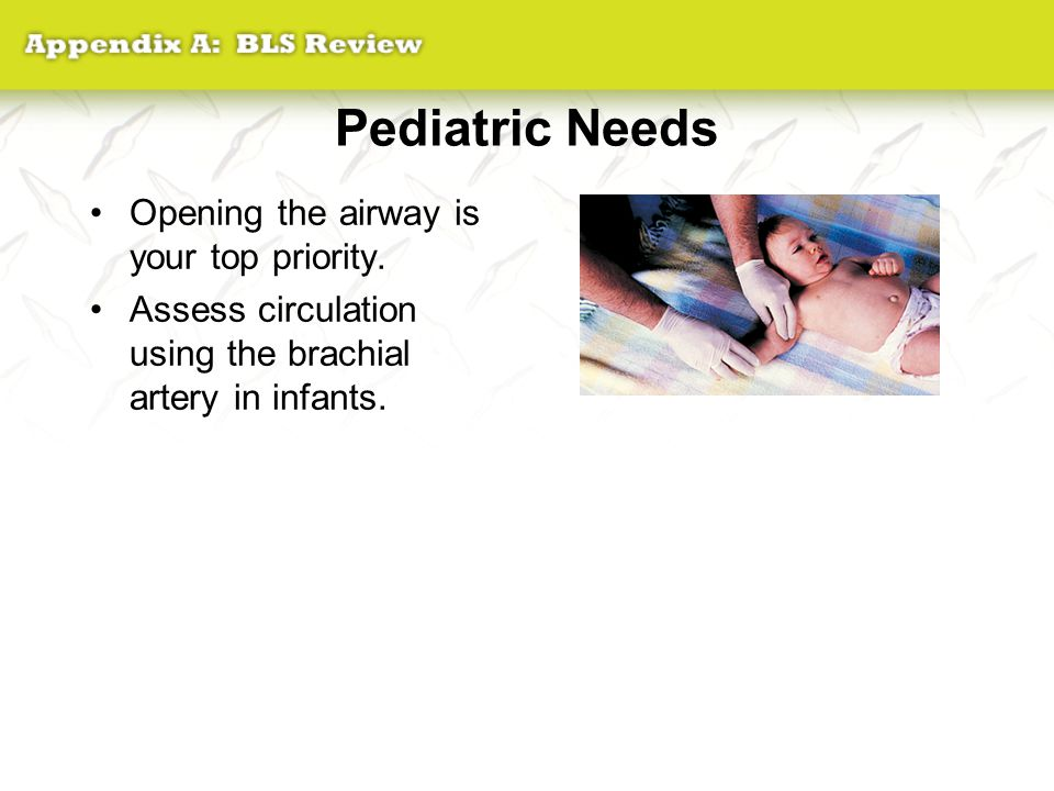 Pediatric Needs Opening the airway is your top priority. Assess circulation using the brachial artery in infants.