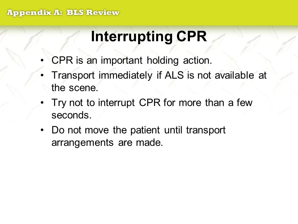 Interrupting CPR CPR is an important holding action. Transport immediately if ALS is not available at the scene. Try not to interrupt CPR for more tha