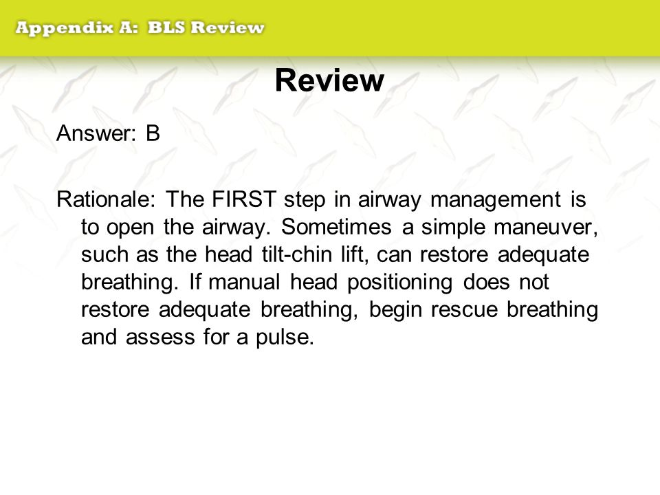 Review Answer: B Rationale: The FIRST step in airway management is to open the airway. Sometimes a simple maneuver, such as the head tilt-chin lift, c