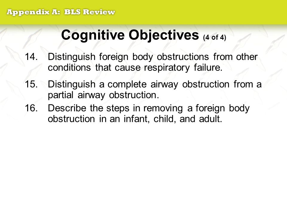 Cognitive Objectives (4 of 4) 14.Distinguish foreign body obstructions from other conditions that cause respiratory failure. 15.Distinguish a complete
