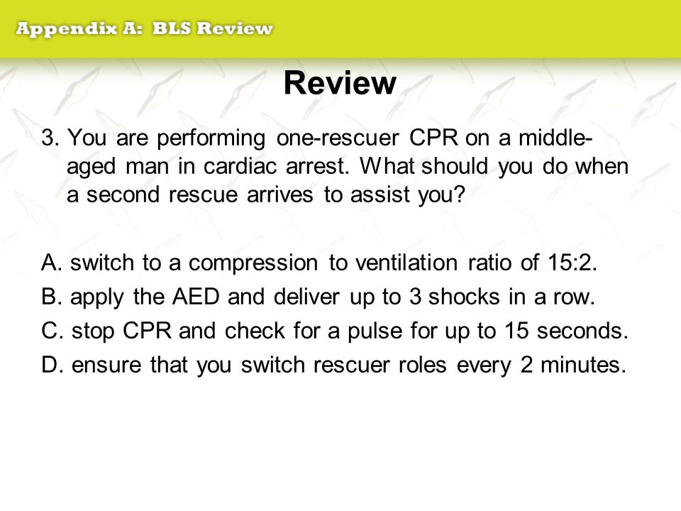 Review 3. You are performing one-rescuer CPR on a middle- aged man in cardiac arrest. What should you do when a second rescue arrives to assist you? A