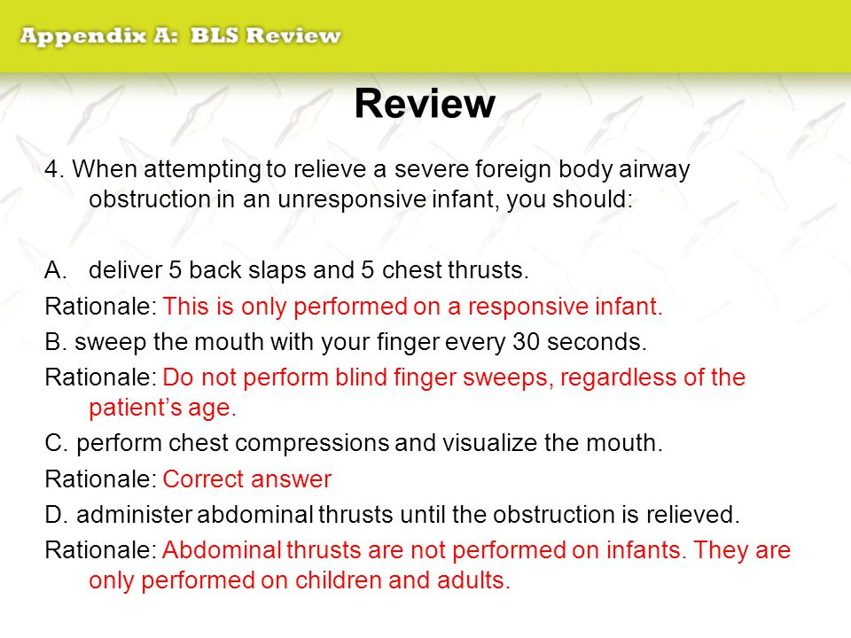 Review 4. When attempting to relieve a severe foreign body airway obstruction in an unresponsive infant, you should: A.deliver 5 back slaps and 5 ches