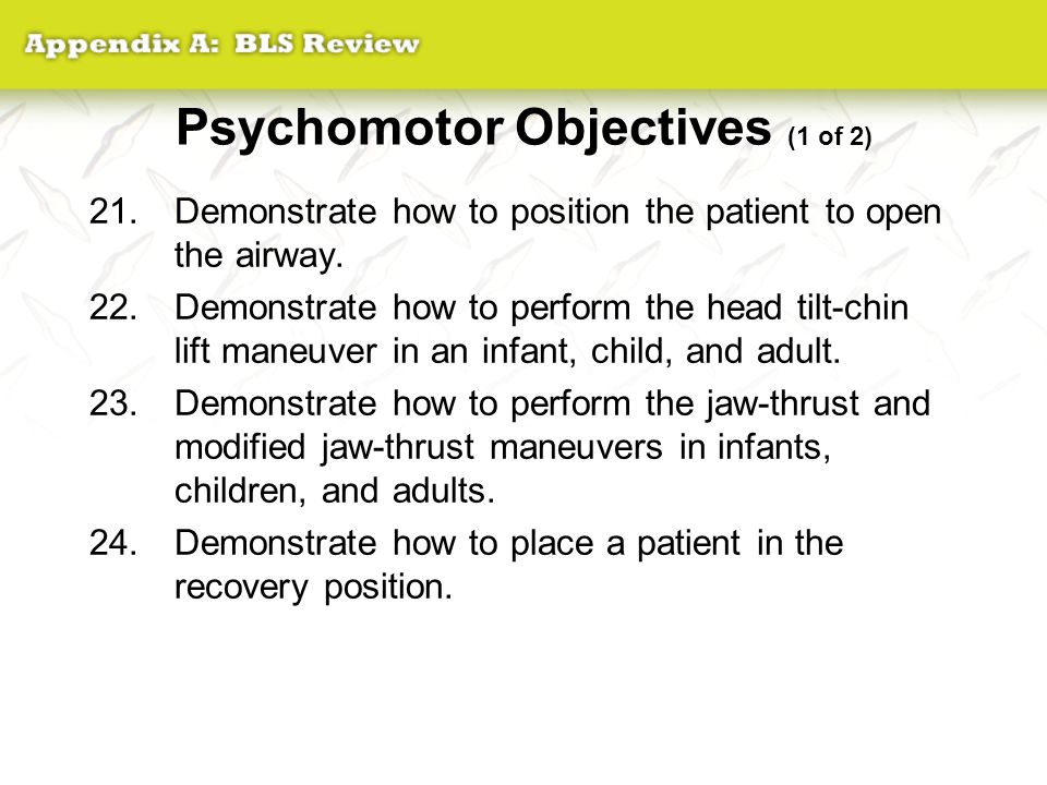 Psychomotor Objectives (1 of 2) 21.Demonstrate how to position the patient to open the airway. 22.Demonstrate how to perform the head tilt-chin lift m