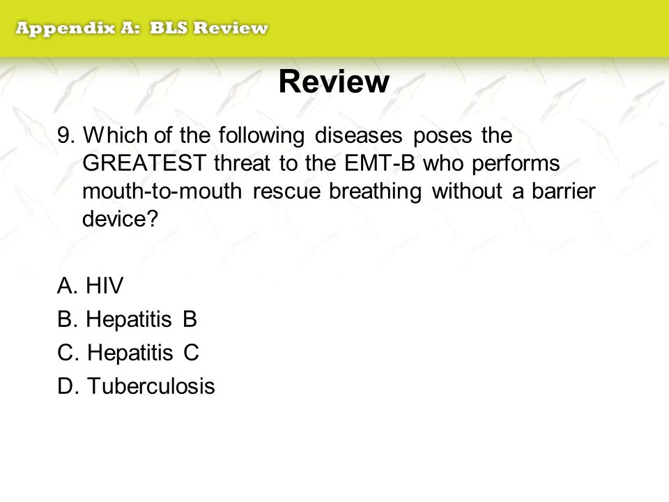 Review 9. Which of the following diseases poses the GREATEST threat to the EMT-B who performs mouth-to-mouth rescue breathing without a barrier device