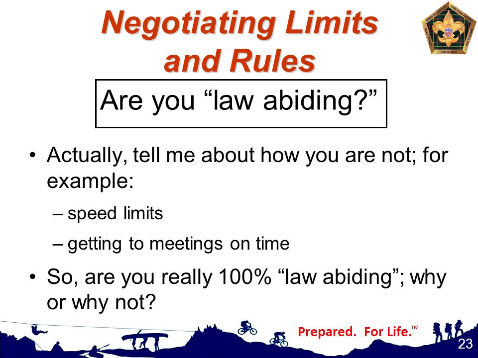 Negotiating Limits and Rules Actually, tell me about how you are not; for example: –speed limits –getting to meetings on time So, are you really 100% law abiding ; why or why not.