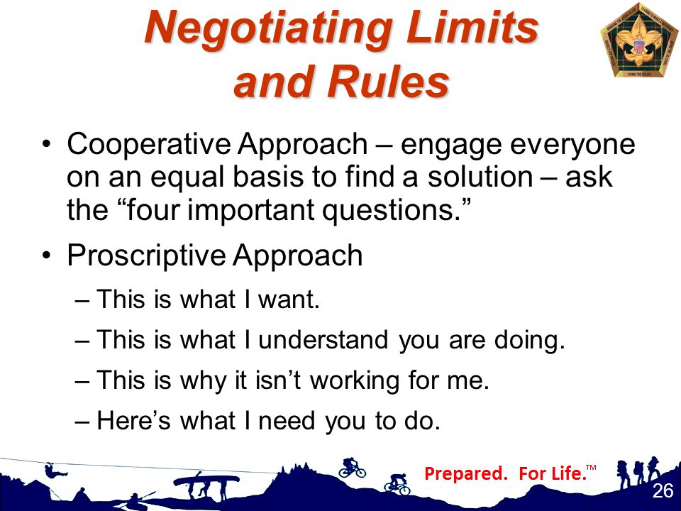 Negotiating Limits and Rules Cooperative Approach – engage everyone on an equal basis to find a solution – ask the four important questions. Proscriptive Approach –This is what I want.