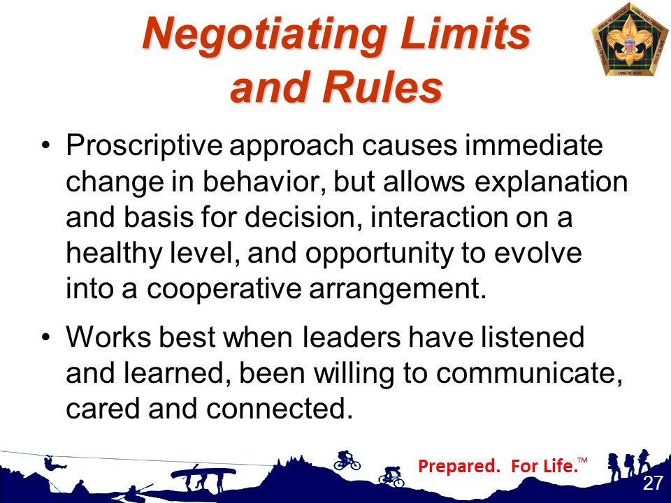 Negotiating Limits and Rules Proscriptive approach causes immediate change in behavior, but allows explanation and basis for decision, interaction on a healthy level, and opportunity to evolve into a cooperative arrangement.