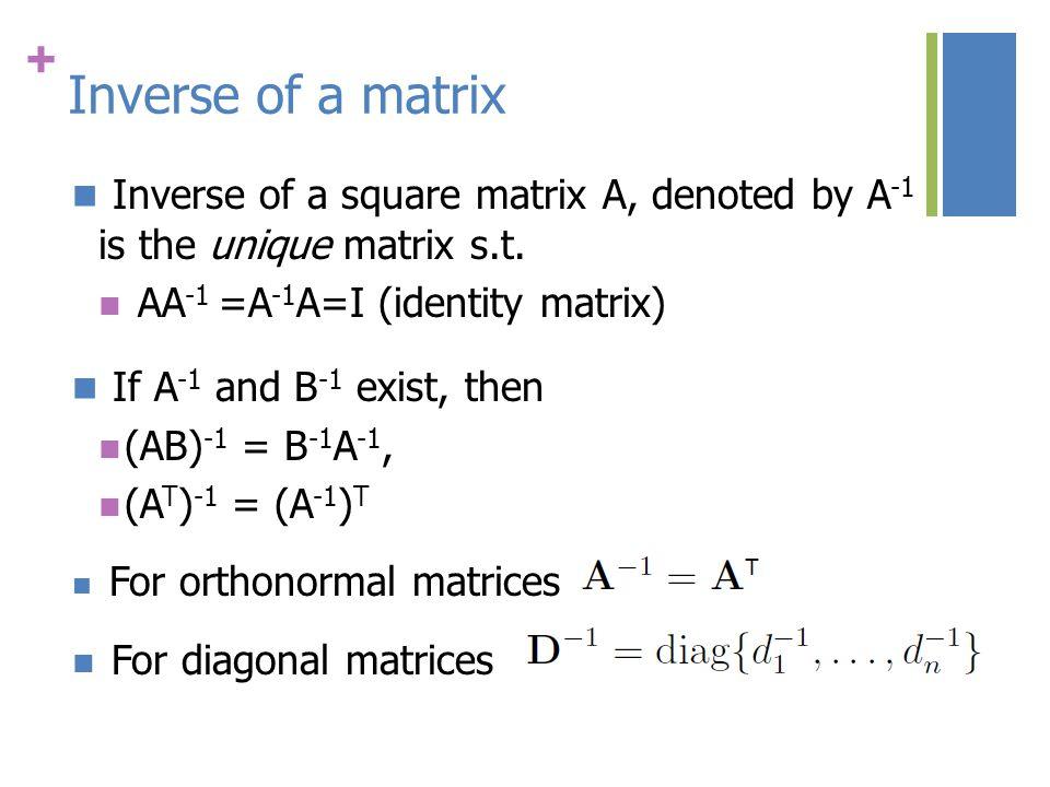 + Inverse of a matrix Inverse of a square matrix A, denoted by A -1 is the unique matrix s.t.