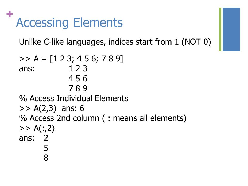 + Accessing Elements Unlike C-like languages, indices start from 1 (NOT 0) >> A = [1 2 3; 4 5 6; 7 8 9] ans: 1 2 3 4 5 6 7 8 9 % Access Individual Elements >> A(2,3) ans: 6 % Access 2nd column ( : means all elements) >> A(:,2) ans: 2 5 8