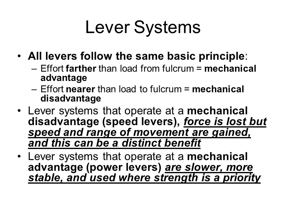 Lever Systems All levers follow the same basic principle: –Effort farther than load from fulcrum = mechanical advantage –Effort nearer than load to fu