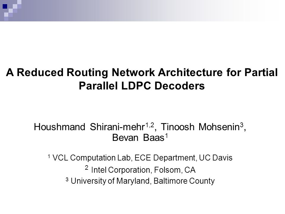 Houshmand Shirani-mehr 1,2, Tinoosh Mohsenin 3, Bevan Baas 1 1 VCL Computation Lab, ECE Department, UC Davis 2 Intel Corporation, Folsom, CA 3 University of Maryland, Baltimore County A Reduced Routing Network Architecture for Partial Parallel LDPC Decoders