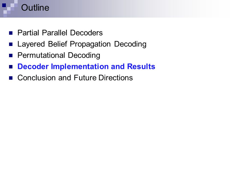 Outline Partial Parallel Decoders Layered Belief Propagation Decoding Permutational Decoding Decoder Implementation and Results Conclusion and Future Directions