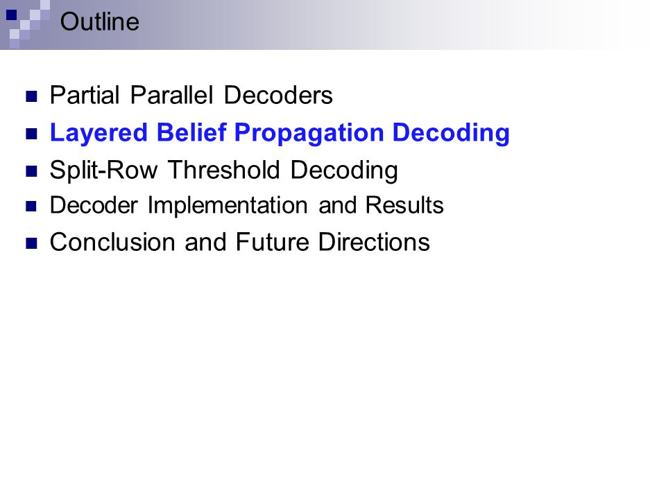 Outline Partial Parallel Decoders Layered Belief Propagation Decoding Split-Row Threshold Decoding Decoder Implementation and Results Conclusion and Future Directions
