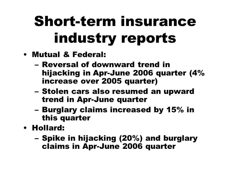 Short-term insurance industry reports Mutual & Federal: –Reversal of downward trend in hijacking in Apr-June 2006 quarter (4% increase over 2005 quarter) –Stolen cars also resumed an upward trend in Apr-June quarter –Burglary claims increased by 15% in this quarter Hollard: –Spike in hijacking (20%) and burglary claims in Apr-June 2006 quarter
