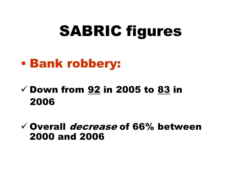SABRIC figures Bank robbery: Down from 92 in 2005 to 83 in 2006 Overall decrease of 66% between 2000 and 2006
