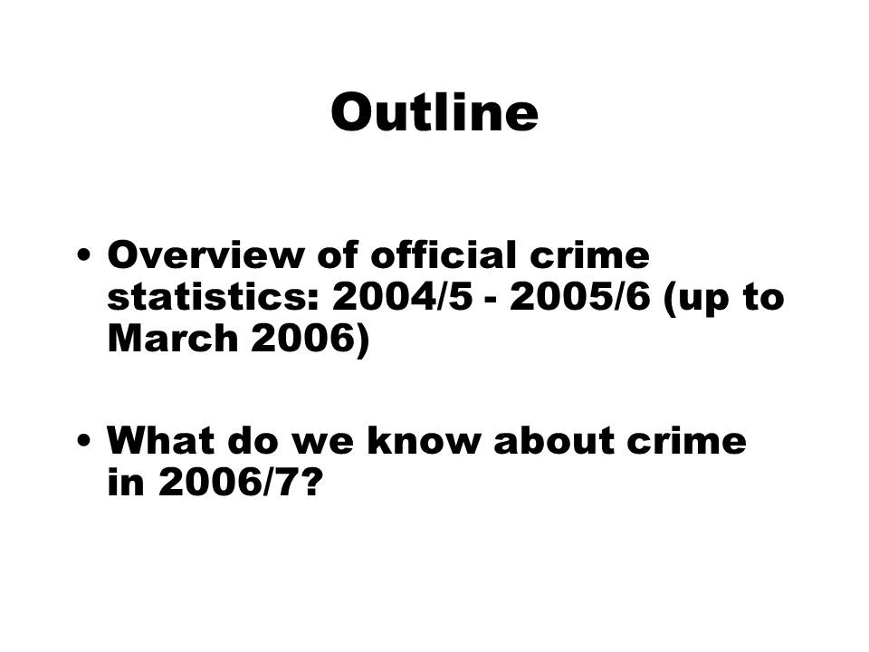 Outline Overview of official crime statistics: 2004/5 - 2005/6 (up to March 2006) What do we know about crime in 2006/7