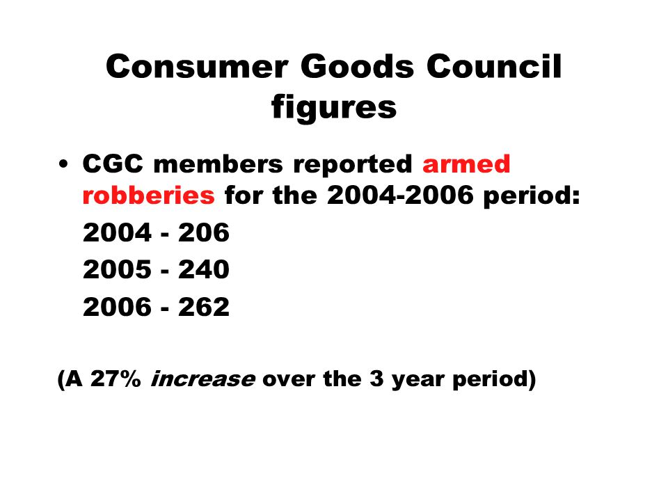 Consumer Goods Council figures CGC members reported armed robberies for the 2004-2006 period: 2004 - 206 2005 - 240 2006 - 262 (A 27% increase over th