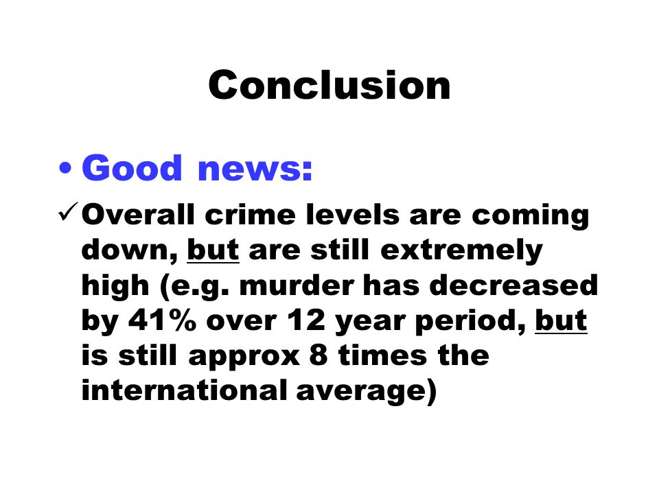 Conclusion Good news: Overall crime levels are coming down, but are still extremely high (e.g.