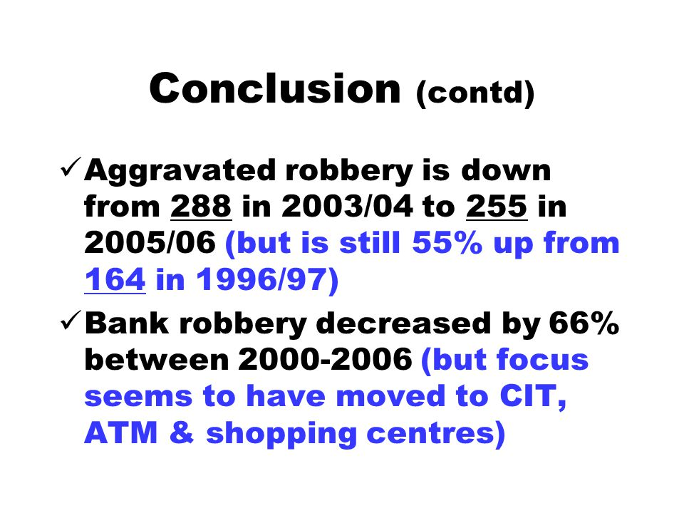 Conclusion (contd) Aggravated robbery is down from 288 in 2003/04 to 255 in 2005/06 (but is still 55% up from 164 in 1996/97) Bank robbery decreased by 66% between 2000-2006 (but focus seems to have moved to CIT, ATM & shopping centres)