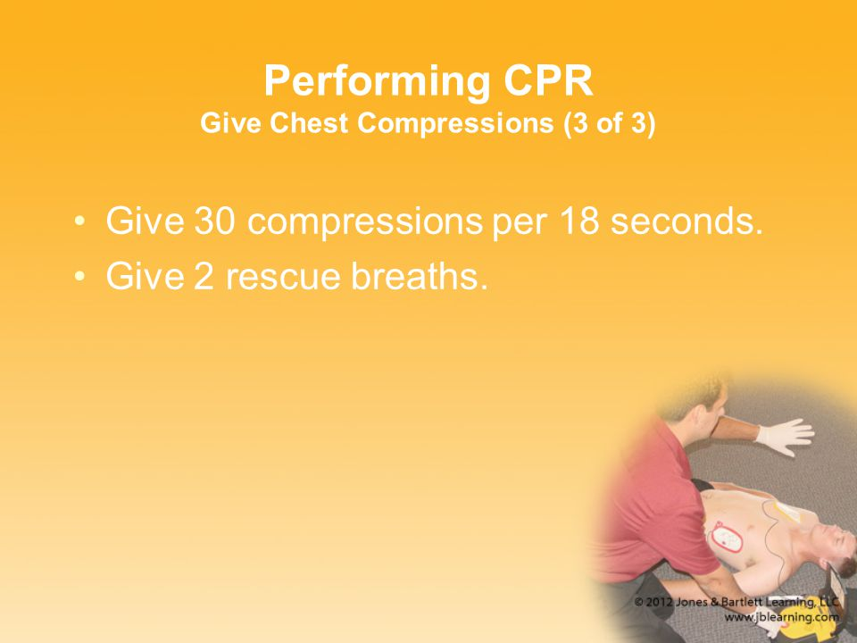 Performing CPR Give Chest Compressions (3 of 3) Give 30 compressions per 18 seconds. Give 2 rescue breaths.