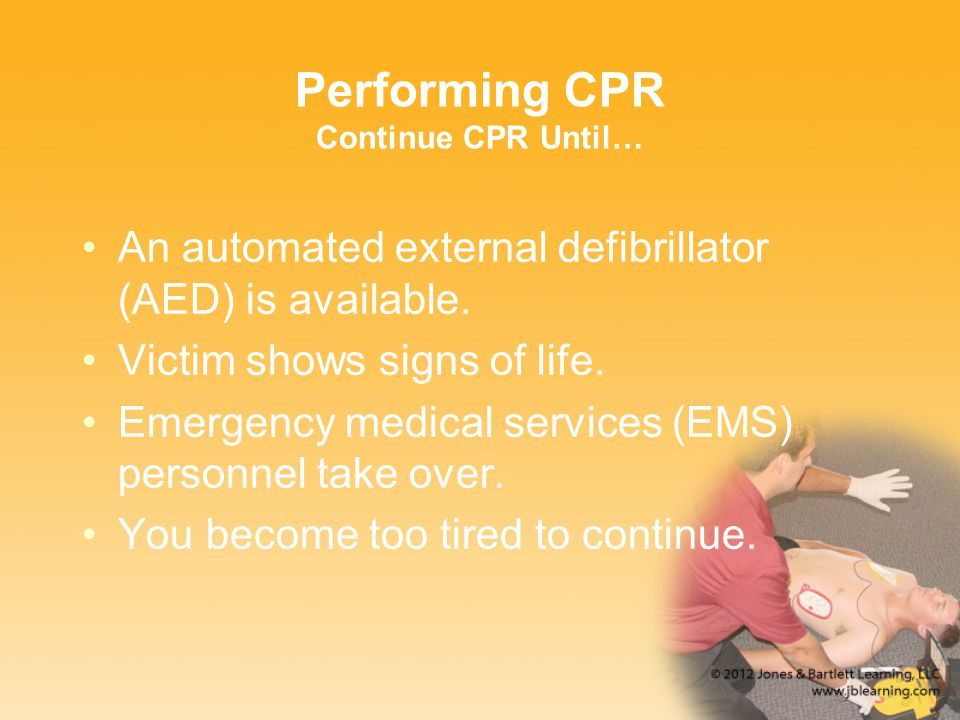 Performing CPR Continue CPR Until… An automated external defibrillator (AED) is available. Victim shows signs of life. Emergency medical services (EMS