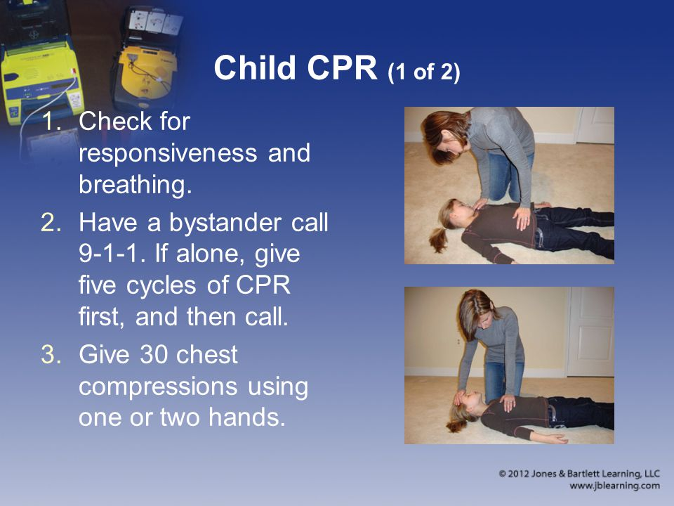 Child CPR (1 of 2) 1.Check for responsiveness and breathing. 2.Have a bystander call 9-1-1. If alone, give five cycles of CPR first, and then call. 3.