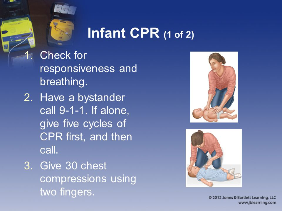 Infant CPR (1 of 2) 1.Check for responsiveness and breathing. 2.Have a bystander call 9-1-1. If alone, give five cycles of CPR first, and then call. 3