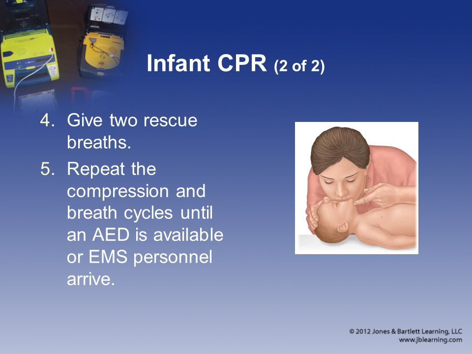 Infant CPR (2 of 2) 4.Give two rescue breaths. 5.Repeat the compression and breath cycles until an AED is available or EMS personnel arrive.