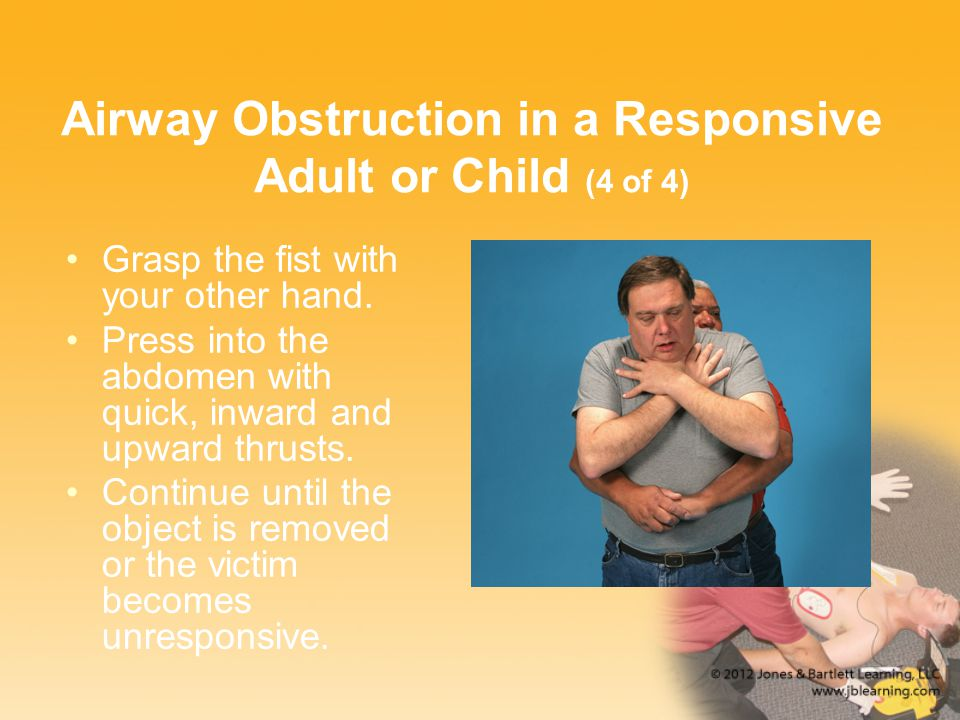 Airway Obstruction in a Responsive Adult or Child (4 of 4) Grasp the fist with your other hand. Press into the abdomen with quick, inward and upward t